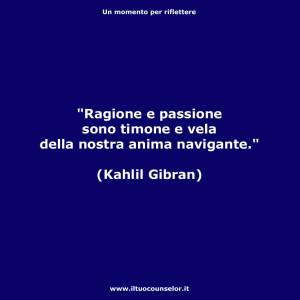Ragione e passione sono timone e vela della nostra anima navigante. (Kahlil Gibran)