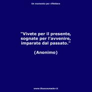 """""""Vivete per il presente, sognate per l'avvenire, imparate dal passato."""" (Anonimo)"""