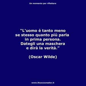 """""""L'uomo è tanto meno se stesso quanto più parla in prima persona. Dategli una maschera e dirà la verità"""" (Oscar Wilde)"""