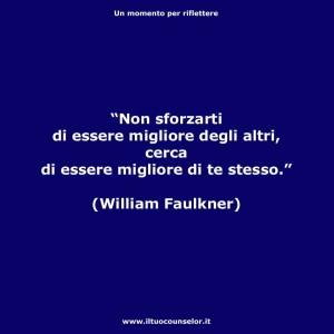 """""""Non sforzarti di essere migliorie degli altri, cerca di essere migliore di te stesso"""" (William Faulkner)"""