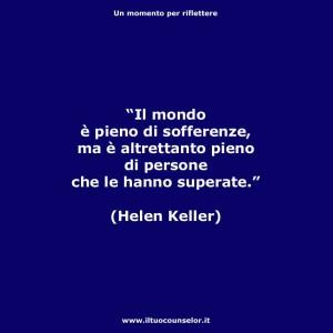 """""""Il mondo è pieno di sofferenze, ma è altrettanto pieno di persone che le hanno superate."""" (Elen Keller)"""