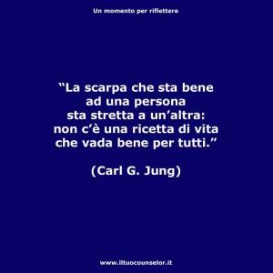 """""""La scarpa che sta bene ad una persona sta stretta a un'altra. Non c'è una ricetta di vita che vada bene per tutti."""" (Carl Gustav Jung)"""