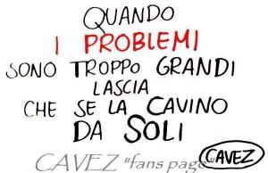 """""""Quando i problemi sono troppo grandi lascia che se la cavino da soli."""" (Cavez)"""