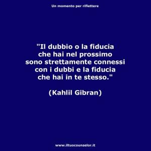 """""""Il dubbio o la fiducia che hai nel prossimo sono strettamente connessi con i dubbi e la fiducia che hai in te stesso"""" (Kahlil Gibran)"""