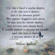 """""""Ciò che è fuori è anche dentro; e ciò che non è dentro non è da nessuna parte. Per questo viaggiare non serve. Se uno non ha niente dentro, non troverà mai niente fuori. È inutile andare a cercare nel mondo quel che non si riesce a trovare dentro di sé."""" (Tiziano Terzani)"""