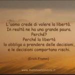 """""""L'uomo crede di volere la libertà. In realtà ne ha una grande paura. Perché? Perché la libertà lo obbliga a prendere delle decisioni, e le decisioni comportano rischi."""" (Erich Fromm)"""
