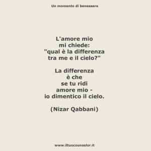"""L'amor mio mi chiede """"Qual è la differenza tra me e il cielo?"""" La differenza è che se tu ridi amore mio - io dimentico il cielo. (Nizar Qabani)"""