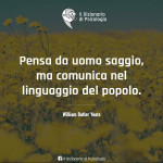 """""""Pensa da uomo saggio, ma comunica nel linguaggio del popolo."""" (William Butler Yeats)"""