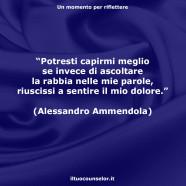 """""""Potresti capirmi meglio se invece di ascoltare la rabbia nelle mie parole, riuscissi a sentire il mio dolore."""" (Alessandro Ammendola)"""
