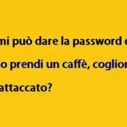 """""""Scusi mi può dare la password del wi-fi."""" – """"Almeno prendi un caffè, coglione."""" – """"Tutto attaccato?"""""""
