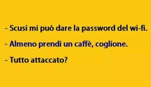 Scusi mi può dare la password del wi-fi Almeno prendi un caffè, coglione Tutto attaccato