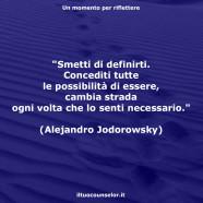 """""""Smetti di definirti. Concediti tutte le possibilità di essere, cambia strada ogni volta che lo senti necessario."""" (Alejandro Jodorowsky)"""