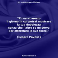 """""""Tu sarai amato il giorno in cui potrai mostrare la tua debolezza senza che l'altro se ne serva per affermare la sua forza."""" (Cesare Pavese)"""