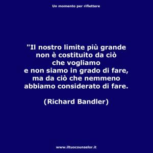 """""""Il nostro limite più grande non è costituito da ciò che vogliamo e non siamo in grado di fare, ma da ciò che nemmeno abbiamo considerato di fare."""" (Richard Bandler)"""