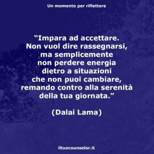 """""""Impara ad accettare. Non vuol dire rassegnarsi, ma semplicemente non perdere energia dietro a situazioni che non puoi cambiare, remando contro alla serenità della tua giornata."""" (Dalai Lama)"""