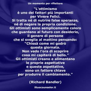 """""""L'ottimismo è uno dei fattori più importanti per Vivere Felici. Si tratta né di nutrire false speranze, né di negare la propria condizione."""" (Richard Bandler)"""