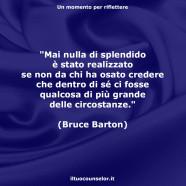 """""""Mai nulla di splendido è stato realizzato se non da chi ha osato credere che dentro di sé ci fosse qualcosa di più grande delle circostanze."""" (Bruce Barton)"""