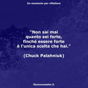 """""""Non sai mai quanto sei forte, finché essere forte è l'unica scelta che hai."""" (Chuck Palahniuk)"""
