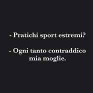 """""""Pratichi sport estremi?"""" – """"Ogni tanto contraddico mia moglie."""""""