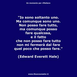 """""""Io sono soltanto uno. Ma comunque sono uno. Non posso fare tutto, ma comunque posso fare qualcosa, e il fatto che non posso fare tutto non mi fermerà dal fare quel poco che posso fare."""" (Edward Everett Hale)"""