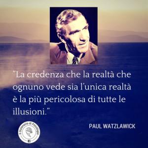"""""""La credenza che la realtà che ognuno vede sia l'unica realtà è la più pericolosa di tutte le illusioni."""" (Paul Watzlawick)"""