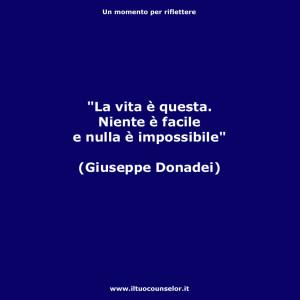 """""""La vita è questa. Niente è facile e nulla è impossibile."""" (Giuseppe Donadei)"""