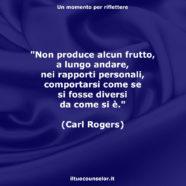 """""""Non produce alcun frutto, a lungo andare, nei rapporti personali, comportarsi come se si fosse diversi da come si è."""" (Carl Rogers)"""