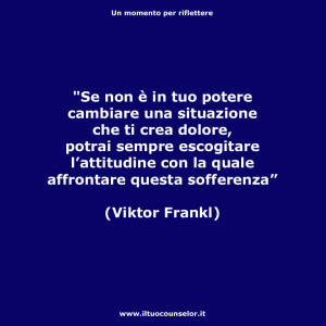 """""""Se non è in tuo potere cambiare una situazione che ti crea dolore, potrai sempre escogitare l'attitudine con la quale affrontare questa sofferenza."""" (Viktor Frankl)"""