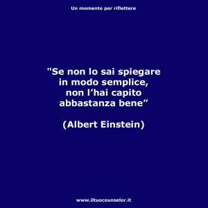 """""""Se non lo sai spiegare in modo semplice, non l'hai capito abbastanza bene"""" (Albert Einstein)"""