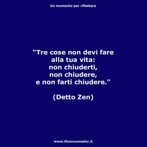 """""""Tre cose non devi fare alla tua vita: Non chiuderti, non chiudere, e non farti chiudere."""" (Detto Zen)"""