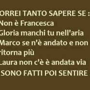 """""""Vorrei tanto sapere se: – Non è Francesca – Gloria manchi tu nell'aria – Marco se n'è andato e non ritorna più – Laura non c'è è andata via – Si sono fatti poi sentire…"""""""