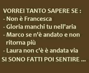 """""""Vorrei tanto sapere se: - Non è Francesca - Gloria manchi tu nell'aria - Marco se n'è andato e non ritorna più - Laura non c'è è andata via - Si sono fatti poi sentire..."""""""