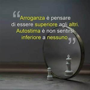 """""""Arroganza è pensare di essere superiore agli altri. Autostima è non sentirsi inferiore a nessuno."""""""