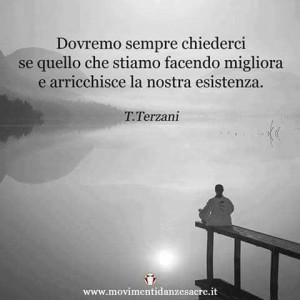 """""""Dovremo sempre chiederci se quello che stiamo facendo migliora e arricchisce la nostra esistenza."""" (Tiziano Terzani)"""