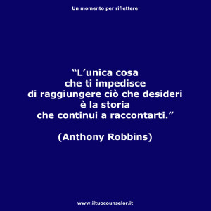 """""""L'unica cosa che ti impedisce di raggiungere ciò che desideri è la storia che continui a raccontarti."""" (Anthony Robbins)"""