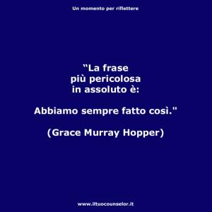 """""""La frase più pericolosa in assoluto è: Abbiamo sempre fatto così."""" (Grace Murray Hopper)"""