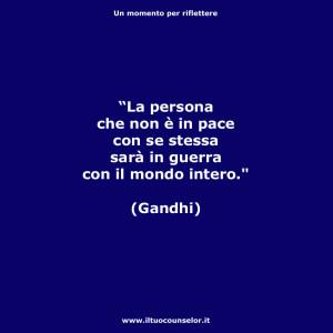 """""""La persona che non è in pace con se stessa sarà in guerra con il mondo intero."""" (Gandhi)"""
