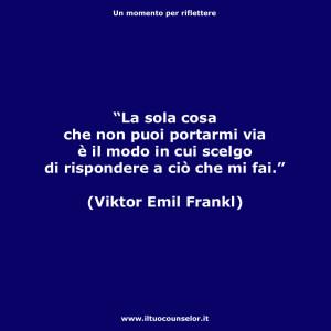 """""""La sola cosa che non puoi portarmi via è il modo in cui scelgo di rispondere a ciò che mi fai"""" (Viktor Emil Frankl)"""