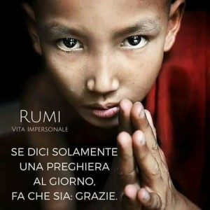 """""""Se dici solamente una preghiera al giorno, fa che sia: Grazie."""" (Rumi)"""