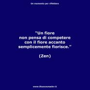 """""""Un fiore non pensa di competere con il fiore accanto semplicemente fiorisce."""" (Zen)"""