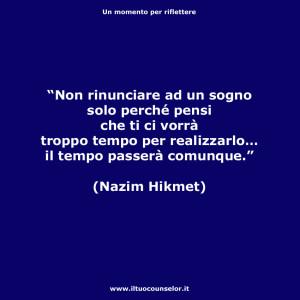 """""""Non rinunciare ad un sogno solo perché pensi che ti ci vorrà troppo tempo per realizzarlo… il tempo passerà comunque."""" (Nazim Hikmet)"""