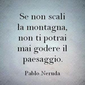 """""""Se non scali la montagna, non ti potrai mai godere il paesaggio."""" (Pablo Neruda)"""