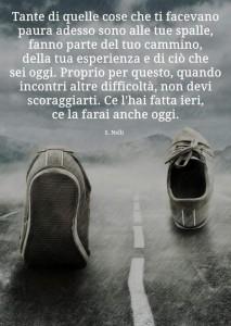 """""""Tante di quelle cose che ti facevano paura adesso sono alle tue spalle. fanno parte del tuo cammino, della tua esperienza e di ciò che sei oggi. Proprio per questo, quando incontri altre difficoltà, non devi scoraggiarti. Ce l'hai fatta ieri, ce la farai anche oggi."""" (Silvia Nelli)"""