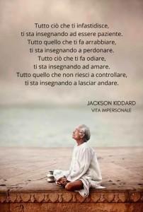 """""""Tutto ciò che ti infastidisce, Ti sta insegnando ad essere paziente. Tutto quello che ti fa arrabbiare, Ti sta insegnando a perdonare. Tutto ciò che ti fa odiare, Ti sta insegnando ad amare. Tutto quello che non riesci a controllare, Ti sta insegnando a lasciar andare."""" (Jackson Kiddard)"""