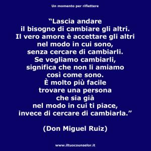 """""""Lascia andare il bisogno di cambiare gli altri. Il vero amore è accettare gli altri nel modo in cui sono, senza cercare di cambiarli. Se vogliamo cambiarli, significa che non li amiamo così come sono. È molto più facile trovare una persona che sia già nel modo in cui ti piace, invece di cercare di cambiarla."""" (Don Miguel Ruiz)"""