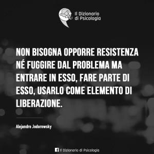 """""""Non bisogna opporre resistenza né fuggire dal problema ma entrare in esso, fare parte di esso, usarlo come elemento di liberazione."""" (Alejandro Jodorowsky)"""