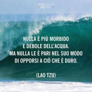 Nulla è più morbido e debole dell'acqua. Ma nulla le è pari nel suo modo di opporsi a ciò che è duro. (Lao Tzu)