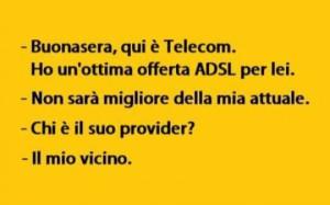 """""""Buonasera, qui è Telecom. Ho un'ottima offerta ADSL per lei."""" """"Non sarà migliore della mia attuale."""" """"Chi è il suo provider?"""" """"Il mio vicino."""""""
