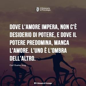 """""""Dove l'amore impera, non c'è desiderio di potere, e dove il potere predomina, manca l'amore. L'uno è l'ombra dell'altro."""" (Carl Gustav Jung)"""
