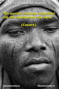 """""""Gli uomini credono volentieri ciò che desiderano sia vero."""" (Cesare)"""